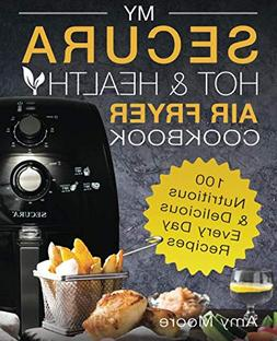 My SECURA Hot & Healthy Air Fryer Cookbook: 100 Nutritious &